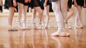 子供に楽しいバレエのレッスンを習わせたい福岡の方へ!