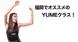 福岡でオススメのダンスレッスン!ダンスが1ランクレベルアップできるYUMEクラスを紹介!
