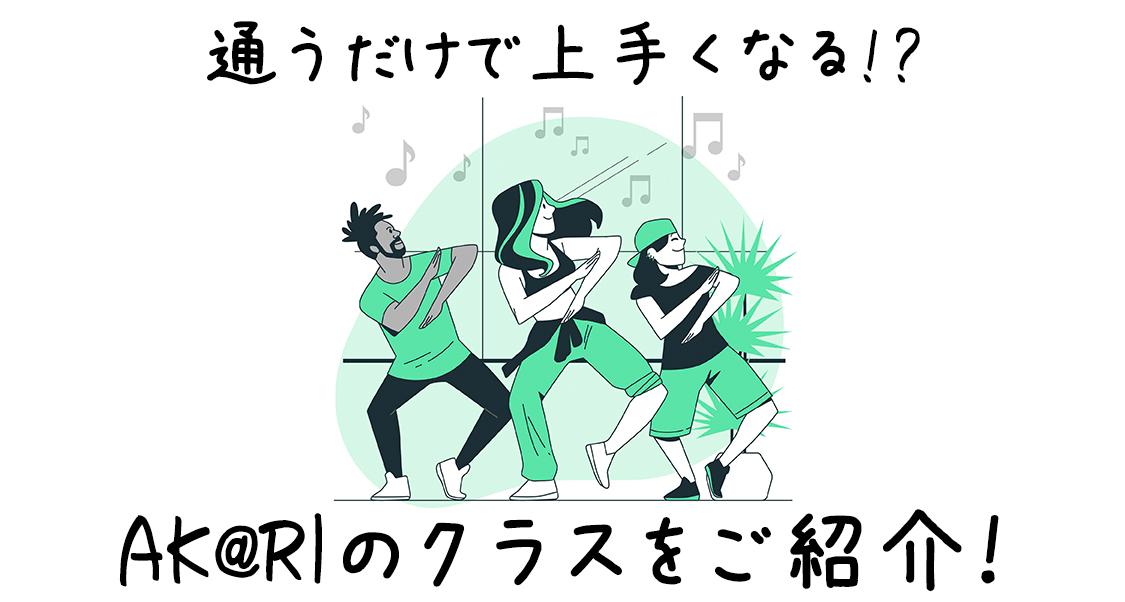 通うだけで上手くなれる!?福岡でダンスが上手くなりたい方にAK@RIクラスをオススメ!